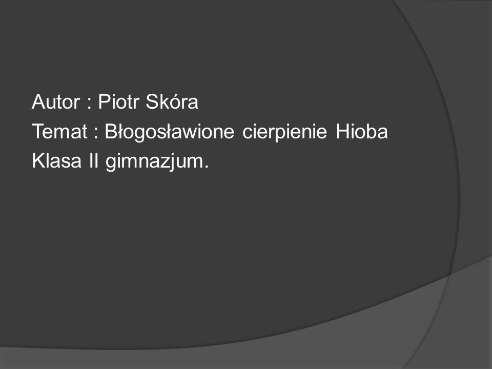 Autor : Piotr Skóra Temat : Błogosławione cierpienie Hioba Klasa II gimnazjum.