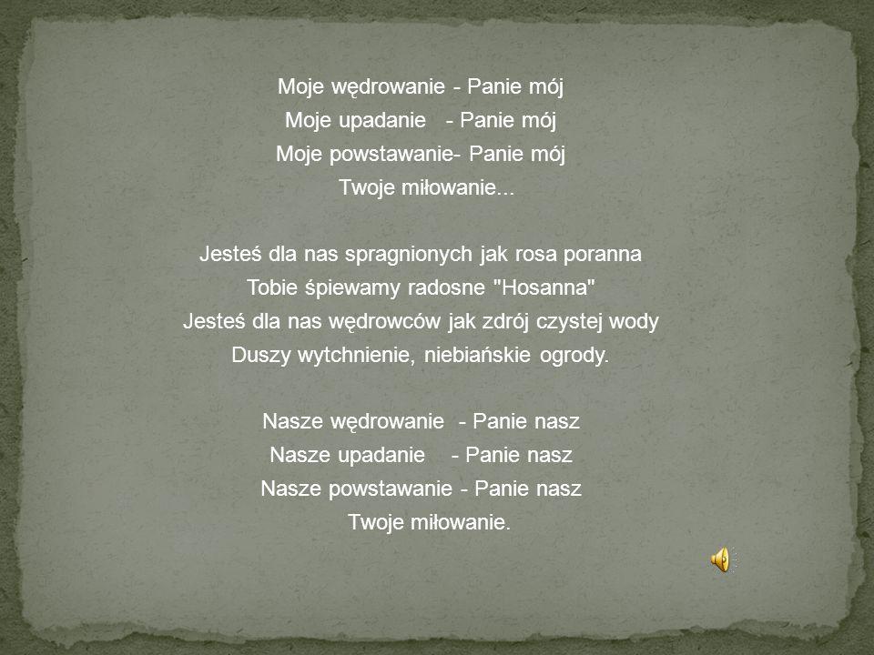 Moje wędrowanie - Panie mój Moje upadanie - Panie mój Moje powstawanie- Panie mój Twoje miłowanie...