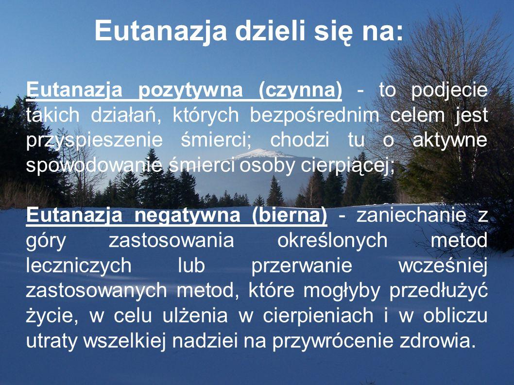 Eutanazja dzieli się na: Eutanazja pozytywna (czynna) - to podjecie takich działań, których bezpośrednim celem jest przyspieszenie śmierci; chodzi tu