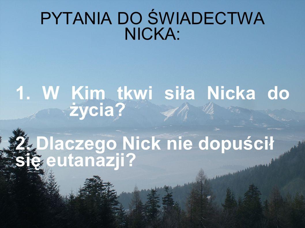 PYTANIA DO ŚWIADECTWA NICKA: 1. W Kim tkwi siła Nicka do życia? 2. Dlaczego Nick nie dopuścił się eutanazji?