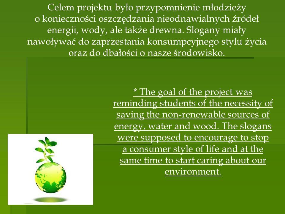 Celem projektu było przypomnienie młodzieży o konieczności oszczędzania nieodnawialnych źródeł energii, wody, ale także drewna. Slogany miały nawoływa
