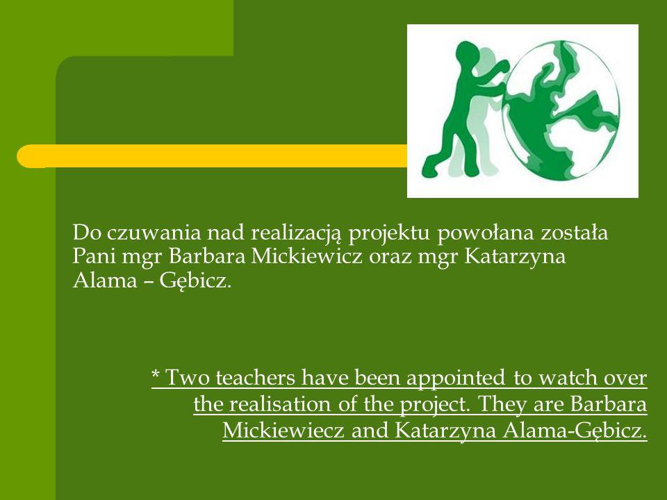 Do czuwania nad realizacją projektu powołana została Pani mgr Barbara Mickiewicz oraz mgr Katarzyna Alama – Gębicz. * Two teachers have been appointed