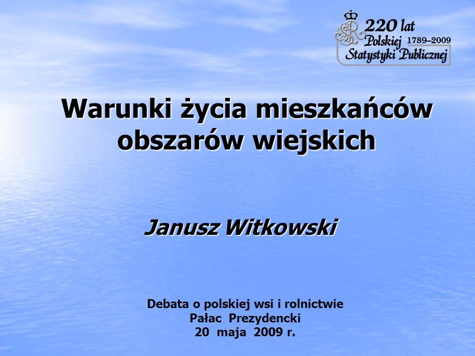 Warunki życia mieszkańców obszarów wiejskich Janusz Witkowski Debata o polskiej wsi i rolnictwie Pałac Prezydencki 20 maja 2009 r.