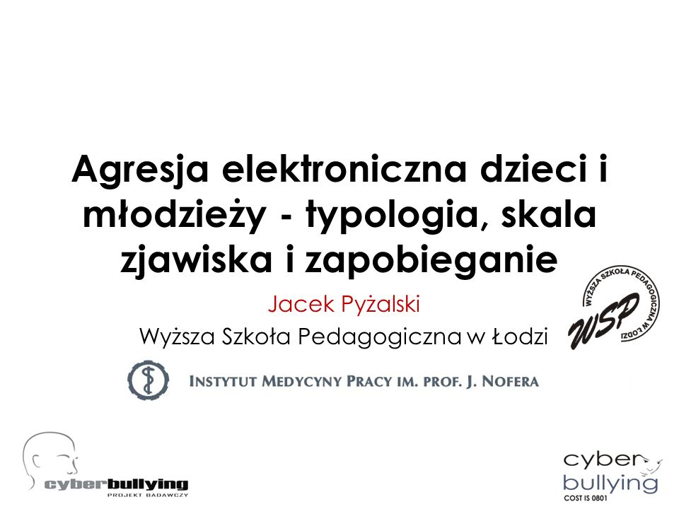 Agresja elektroniczna dzieci i młodzieży - typologia, skala zjawiska i zapobieganie Jacek Pyżalski Wyższa Szkoła Pedagogiczna w Łodzi