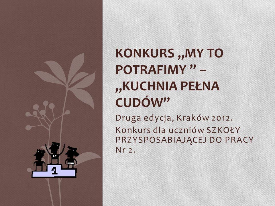 Druga edycja, Kraków 2012. Konkurs dla uczniów SZKOŁY PRZYSPOSABIAJĄCEJ DO PRACY Nr 2. KONKURS MY TO POTRAFIMY – KUCHNIA PEŁNA CUDÓW