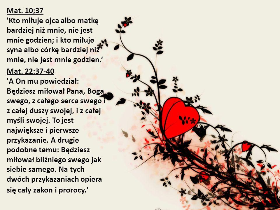 Mat. 10;37 'Kto miłuje ojca albo matkę bardziej niż mnie, nie jest mnie godzien; i kto miłuje syna albo córkę bardziej niż mnie, nie jest mnie godzien