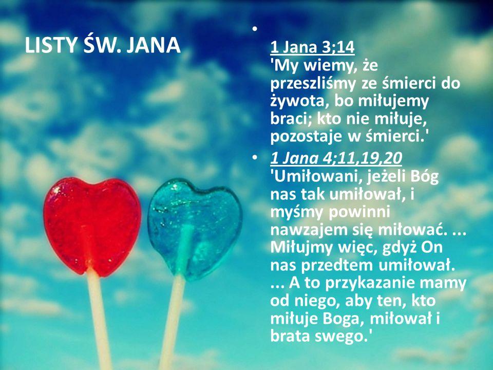 1 Jana 3;14 'My wiemy, że przeszliśmy ze śmierci do żywota, bo miłujemy braci; kto nie miłuje, pozostaje w śmierci.' 1 Jana 4;11,19,20 'Umiłowani, jeż