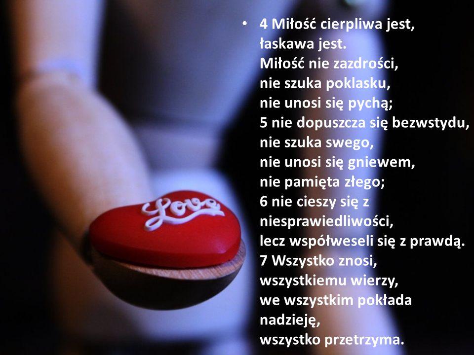 4 Miłość cierpliwa jest, łaskawa jest. Miłość nie zazdrości, nie szuka poklasku, nie unosi się pychą; 5 nie dopuszcza się bezwstydu, nie szuka swego,