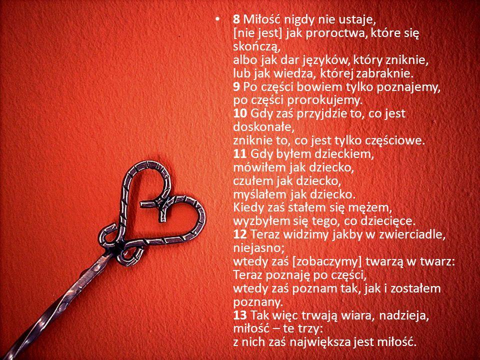 8 Miłość nigdy nie ustaje, [nie jest] jak proroctwa, które się skończą, albo jak dar języków, który zniknie, lub jak wiedza, której zabraknie. 9 Po cz