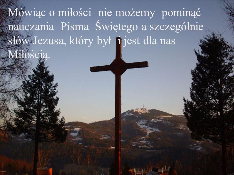 Mówiąc o miłości nie możemy pominąć nauczania Pisma Świętego a szczególnie słów Jezusa, który był i jest dla nas Miłością.