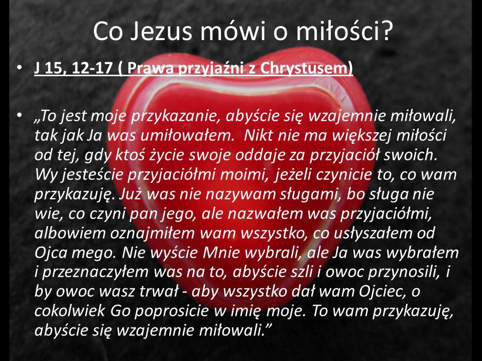 Co Jezus mówi o miłości? J 15, 12-17 ( Prawa przyjaźni z Chrystusem) To jest moje przykazanie, abyście się wzajemnie miłowali, tak jak Ja was umiłował