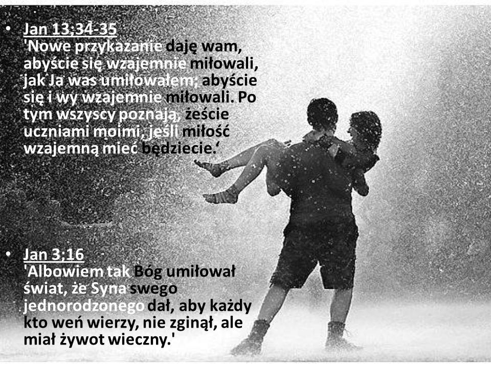 Jan 13;34-35 'Nowe przykazanie daję wam, abyście się wzajemnie miłowali, jak Ja was umiłowałem; abyście się i wy wzajemnie miłowali. Po tym wszyscy po