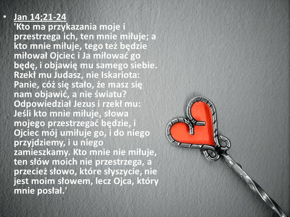 Jan 14;21-24 'Kto ma przykazania moje i przestrzega ich, ten mnie miłuje; a kto mnie miłuje, tego też będzie miłował Ojciec i Ja miłować go będę, i ob