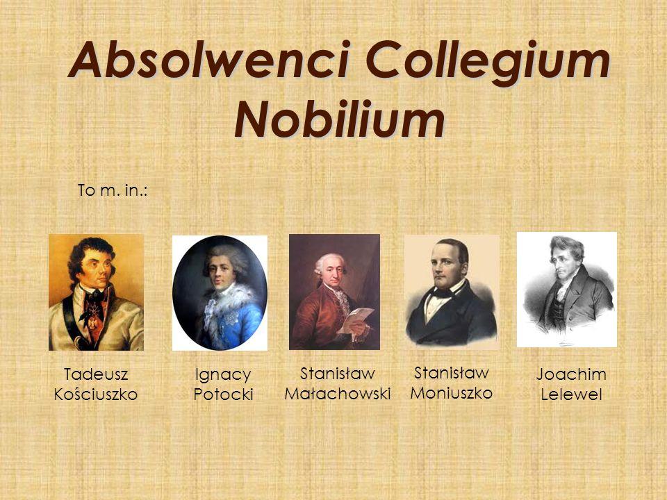Absolwenci Collegium Nobilium To m. in.: Tadeusz Kościuszko Ignacy Potocki Stanisław Małachowski Stanisław Moniuszko Joachim Lelewel