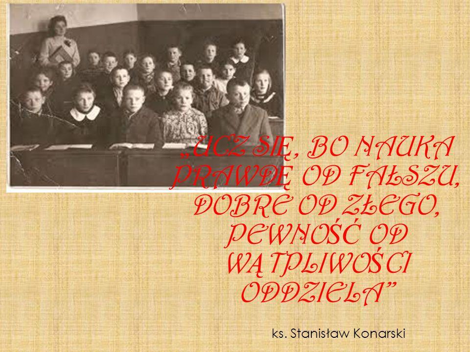 ks. Stanisław Konarski UCZ SI Ę, BO NAUKA PRAWD Ę OD FAŁSZU, DOBRE OD ZŁEGO, PEWNO ŚĆ OD W Ą TPLIWO Ś CI ODDZIELA