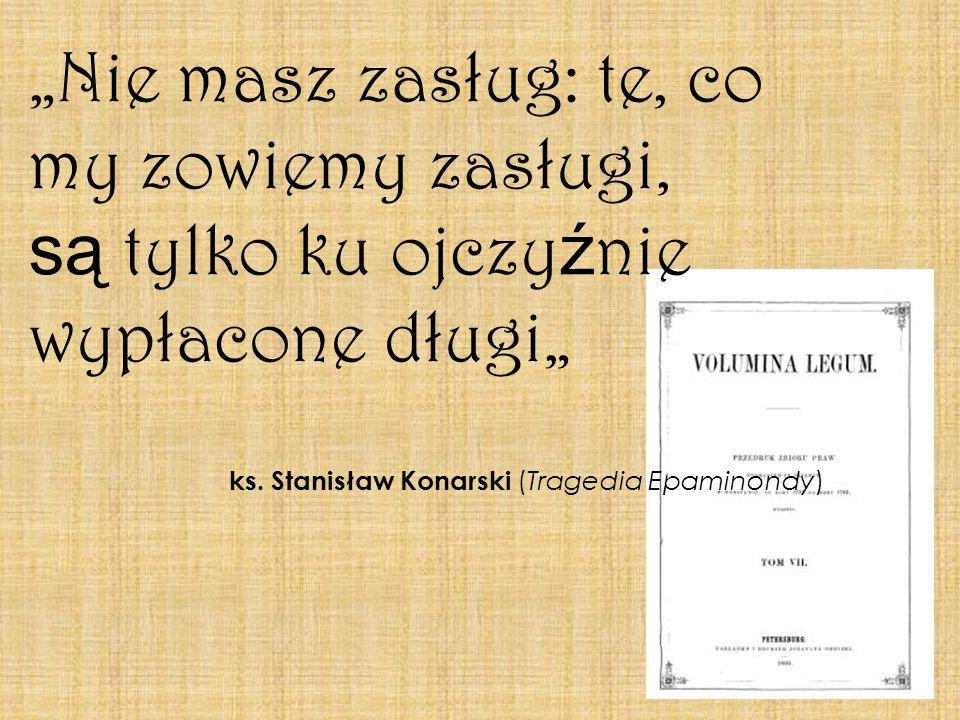 Nie masz zasług: te, co my zowiemy zasługi, są tylko ku ojczy ź nie wypłacone długi ks. Stanisław Konarski (Tragedia Epaminondy)