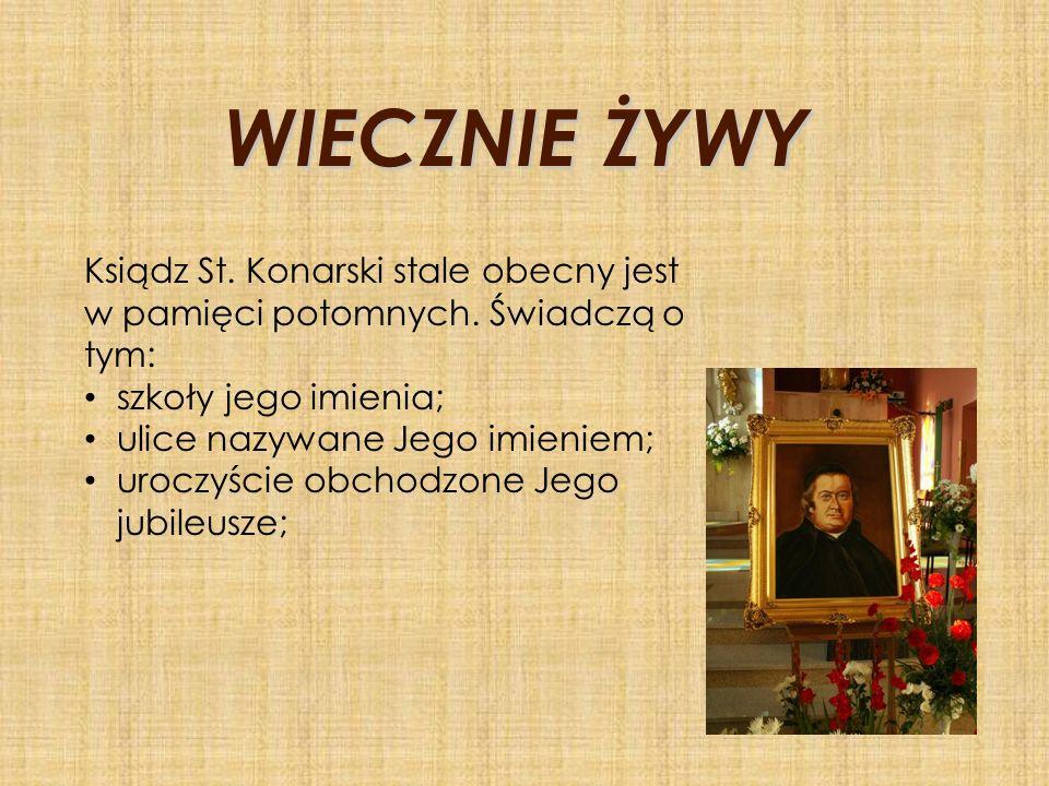 WIECZNIE ŻYWY Ksiądz St. Konarski stale obecny jest w pamięci potomnych. Świadczą o tym: szkoły jego imienia; ulice nazywane Jego imieniem; uroczyście