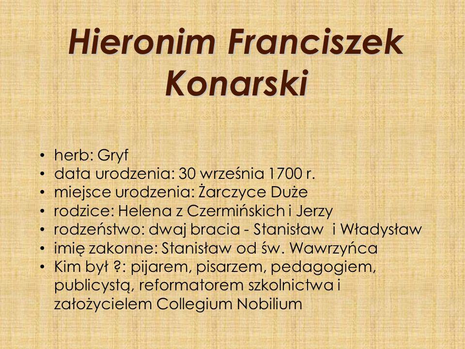 Hieronim Franciszek Konarski herb: Gryf data urodzenia: 30 września 1700 r. miejsce urodzenia: Żarczyce Duże rodzice: Helena z Czermińskich i Jerzy ro