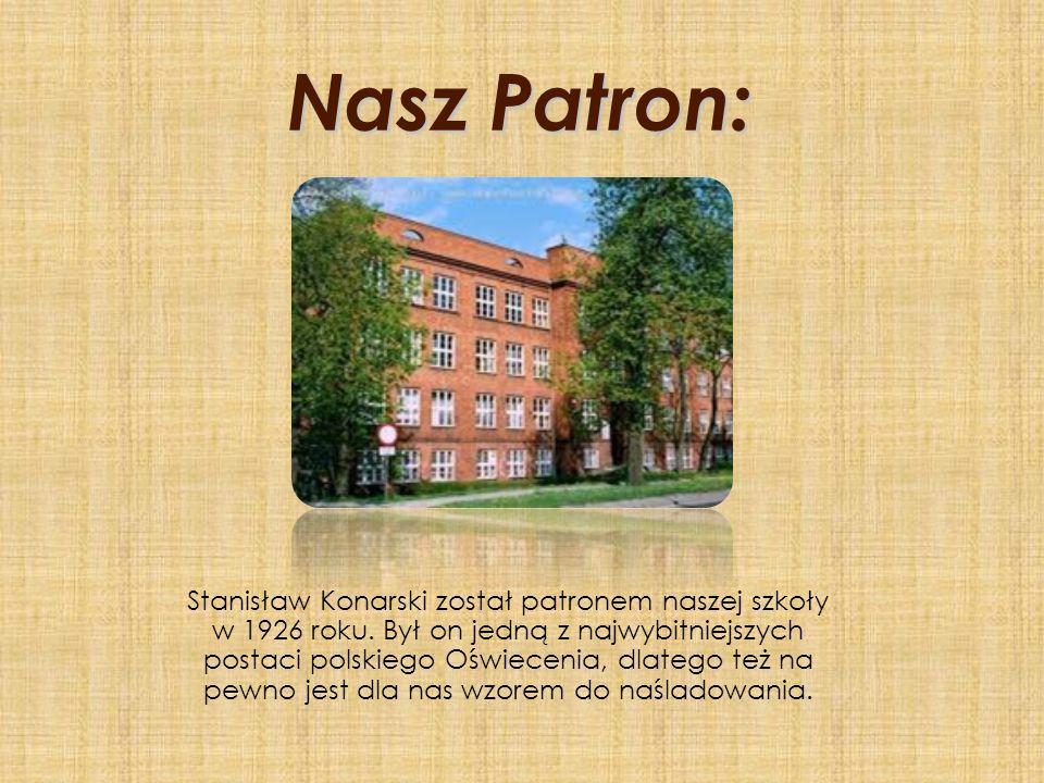 Nasz Patron: Nasz Patron: Stanisław Konarski został patronem naszej szkoły w 1926 roku. Był on jedną z najwybitniejszych postaci polskiego Oświecenia,
