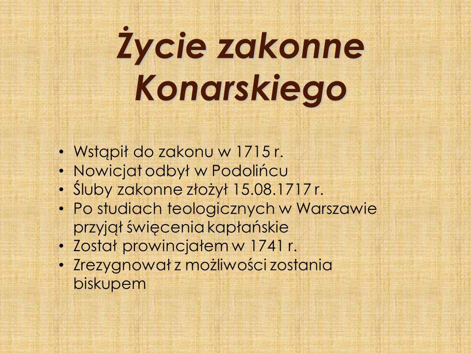 Życie zakonne Konarskiego Wstąpił do zakonu w 1715 r. Nowicjat odbył w Podolińcu Śluby zakonne złożył 15.08.1717 r. Po studiach teologicznych w Warsza