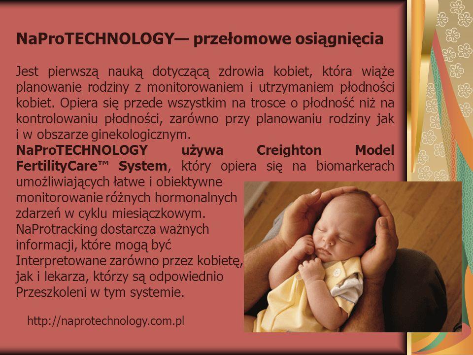 http://naprotechnology.com.pl NaProTECHNOLOGY przełomowe osiągnięcia Jest pierwszą nauką dotyczącą zdrowia kobiet, która wiąże planowanie rodziny z mo