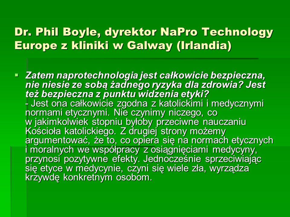 Dr. Phil Boyle, dyrektor NaPro Technology Europe z kliniki w Galway (Irlandia) Zatem naprotechnologia jest całkowicie bezpieczna, nie niesie ze sobą ż