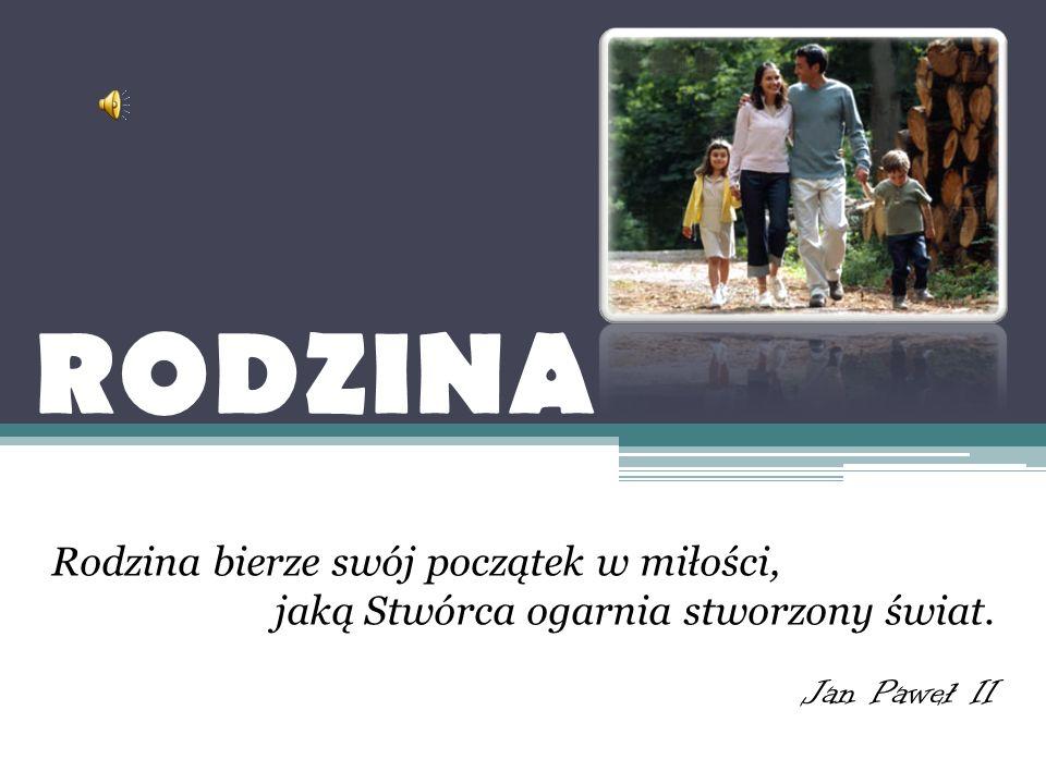 RODZINA Rodzina bierze swój początek w miłości, jaką Stwórca ogarnia stworzony świat. Jan Paweł II