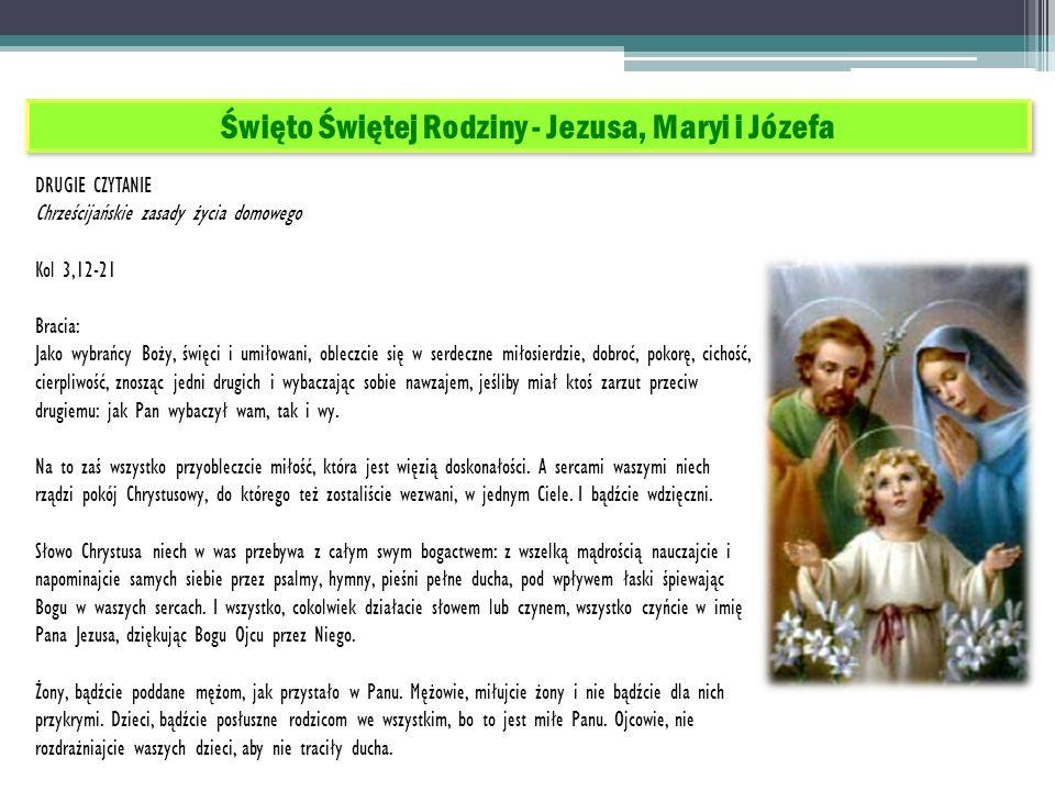 Święto Świętej Rodziny - Jezusa, Maryi i Józefa DRUGIE CZYTANIE Chrześcijańskie zasady życia domowego Kol 3,12-21 Bracia: Jako wybrańcy Boży, święci i