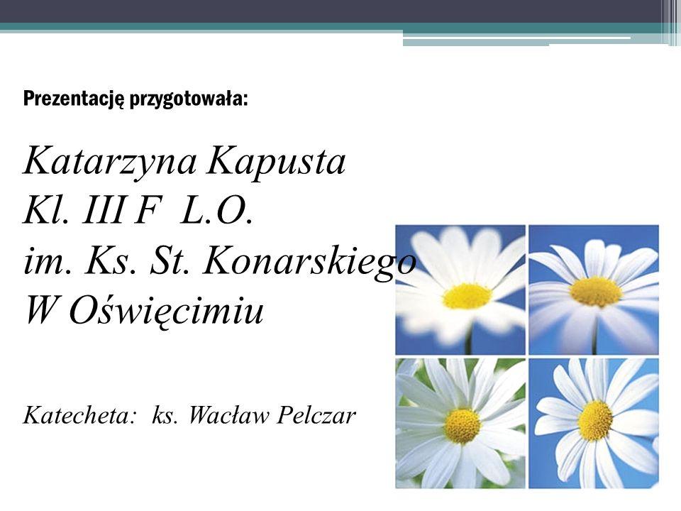 Prezentację przygotowała: Katarzyna Kapusta Kl. III F L.O. im. Ks. St. Konarskiego W Oświęcimiu Katecheta: ks. Wacław Pelczar