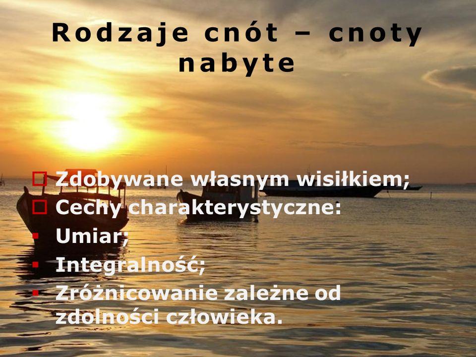 Rodzaje cnót - cnoty ludzkie Ich przedmiotem są środki prowadzące do tego celu; Udoskonalają władze moralne człowieka; Są efektem pracy samego człowie