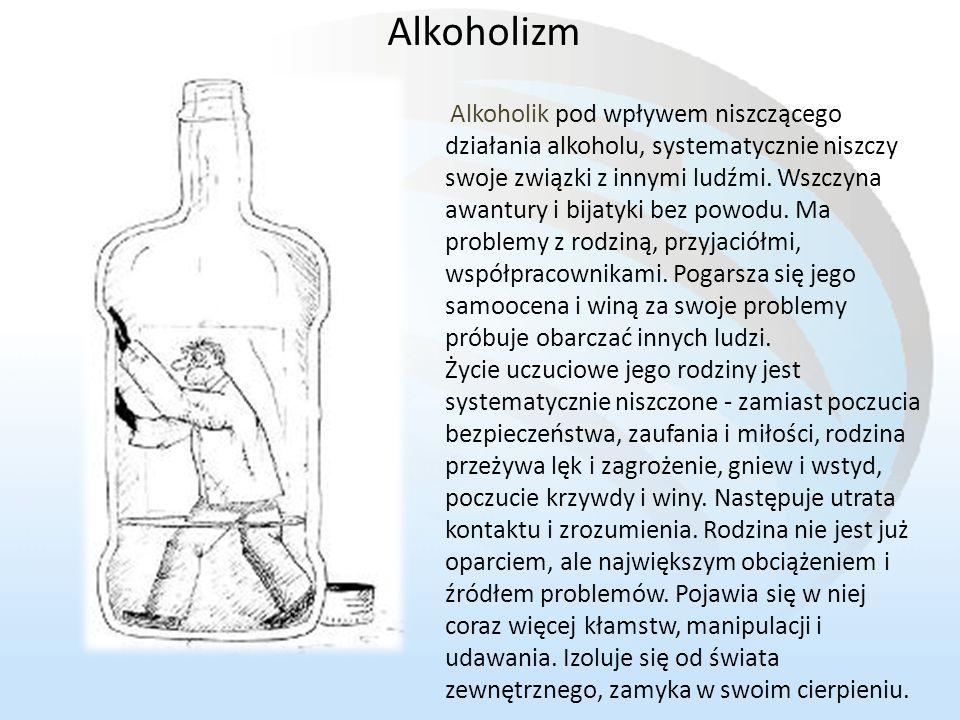 Alkoholik pod wpływem niszczącego działania alkoholu, systematycznie niszczy swoje związki z innymi ludźmi. Wszczyna awantury i bijatyki bez powodu. M