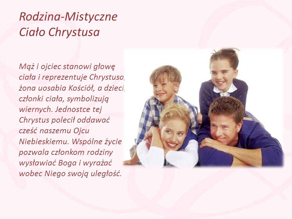 Rodzina-Mistyczne Ciało Chrystusa Mąż i ojciec stanowi głowę ciała i reprezentuje Chrystusa, żona uosabia Kościół, a dzieci, członki ciała, symbolizuj