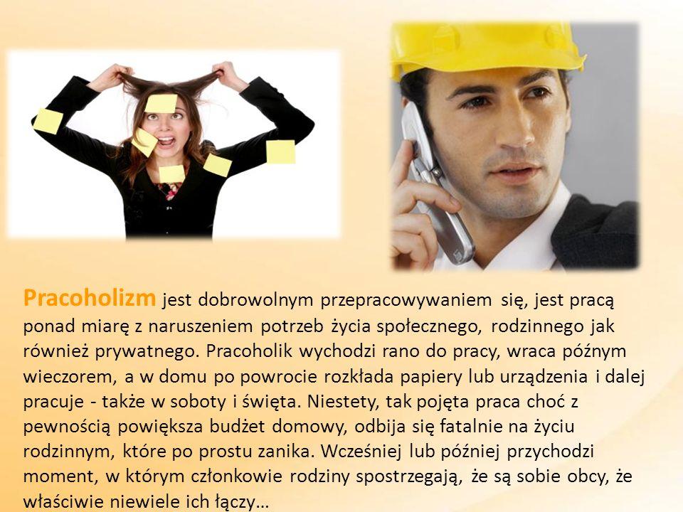 Pracoholizm jest dobrowolnym przepracowywaniem się, jest pracą ponad miarę z naruszeniem potrzeb życia społecznego, rodzinnego jak również prywatnego.