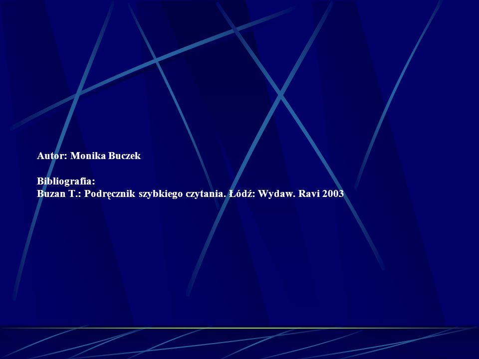 Autor: Monika Buczek Bibliografia: Buzan T.: Podręcznik szybkiego czytania. Łódź: Wydaw. Ravi 2003