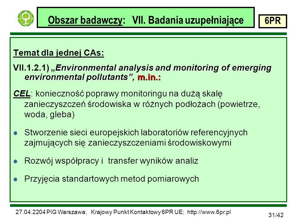 27.04.2204 PIG Warszawa; Krajowy Punkt Kontaktowy 6PR UE; http://www.6pr.pl 6PR 31/42 Obszar badawczy: VII.