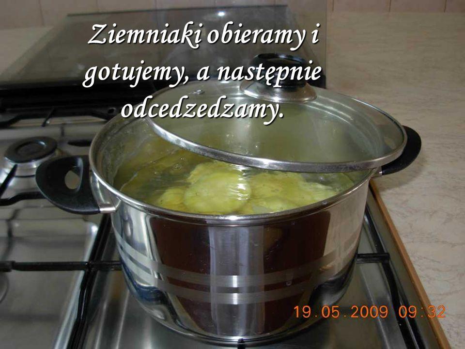 Ziemniaki obieramy i gotujemy, a następnie odcedzedzamy.