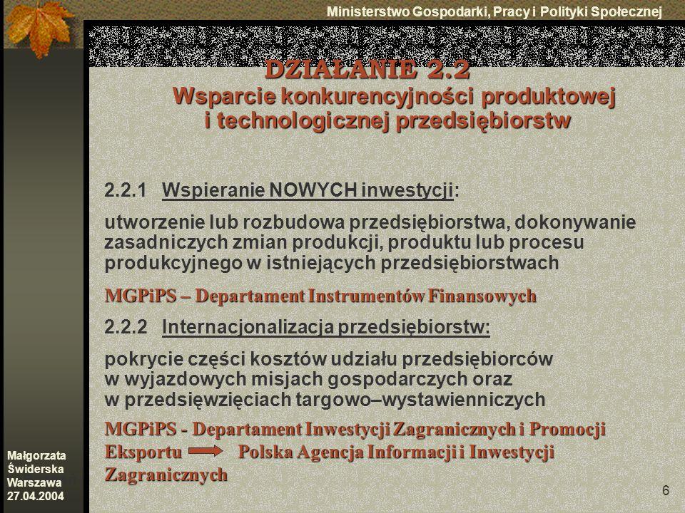 6 Ministerstwo Gospodarki, Pracy i Polityki Społecznej Poznań Małgorzata Świderska Warszawa 27.04.2004 DZIAŁANIE 2.2 Wsparcie konkurencyjności produktowej i technologicznej przedsiębiorstw 2.2.1 Wspieranie NOWYCH inwestycji: utworzenie lub rozbudowa przedsiębiorstwa, dokonywanie zasadniczych zmian produkcji, produktu lub procesu produkcyjnego w istniejących przedsiębiorstwach MGPiPS – Departament Instrumentów Finansowych 2.2.2 Internacjonalizacja przedsiębiorstw: pokrycie części kosztów udziału przedsiębiorców w wyjazdowych misjach gospodarczych oraz w przedsięwzięciach targowo–wystawienniczych MGPiPS - Departament Inwestycji Zagranicznych i Promocji Eksportu Polska Agencja Informacji i Inwestycji Zagranicznych