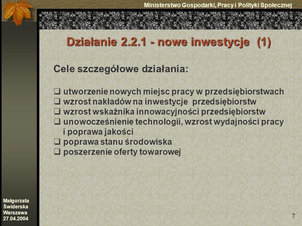 7 Ministerstwo Gospodarki, Pracy i Polityki Społecznej Poznań Małgorzata Świderska Warszawa 27.04.2004 Działanie 2.2.1 - nowe inwestycje (1) Cele szczegółowe działania: utworzenie nowych miejsc pracy w przedsiębiorstwach wzrost nakładów na inwestycje przedsiębiorstw wzrost wskaźnika innowacyjności przedsiębiorstw unowocześnienie technologii, wzrost wydajności pracy i poprawa jakości poprawa stanu środowiska poszerzenie oferty towarowej