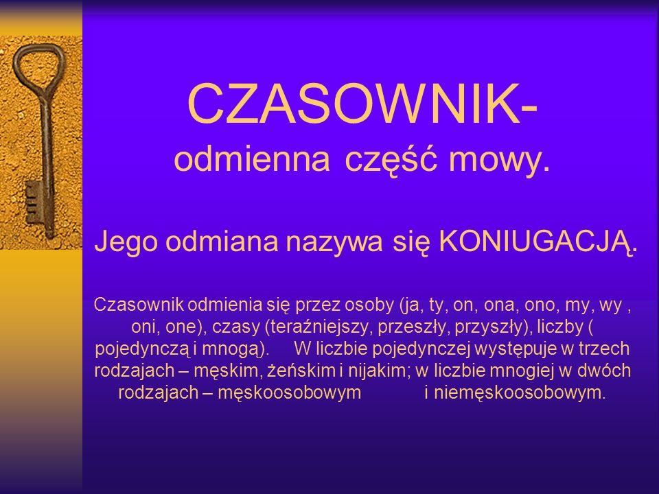 CZASOWNIK- odmienna część mowy.Jego odmiana nazywa się KONIUGACJĄ.
