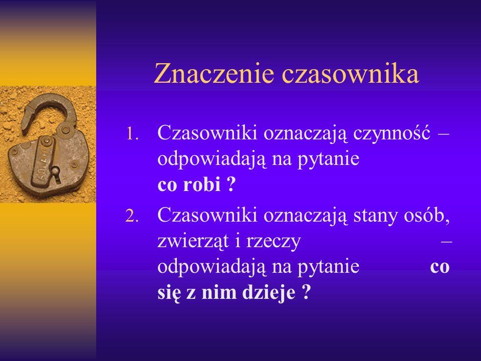 Znaczenie czasownika Czasowniki oznaczają czynność – odpowiadają na pytanie co robi .