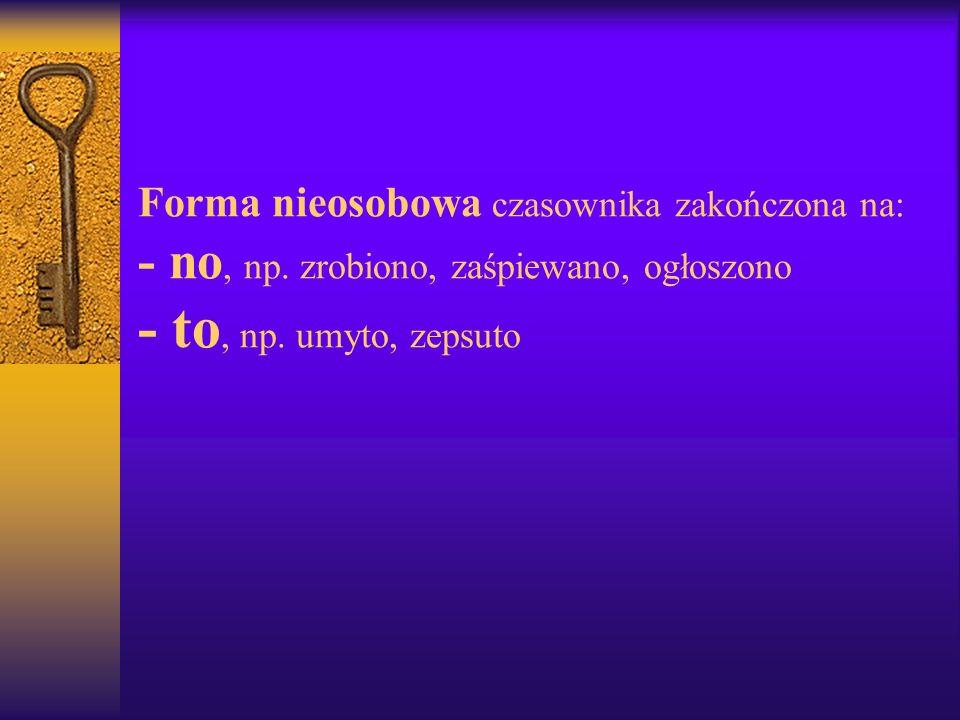 BEZOKOLICZNIK – nieosobowa i nieodmienna forma czasownika; nie wskazuje na osobę, liczbę ani czas. Zakończenia bezokolicznika: - ć np. chodzić, huczeć