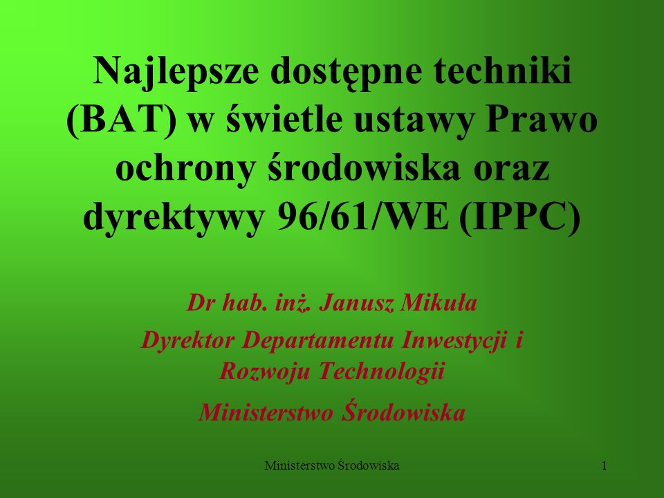 Ministerstwo Środowiska1 Najlepsze dostępne techniki (BAT) w świetle ustawy Prawo ochrony środowiska oraz dyrektywy 96/61/WE (IPPC) Dr hab. inż. Janus