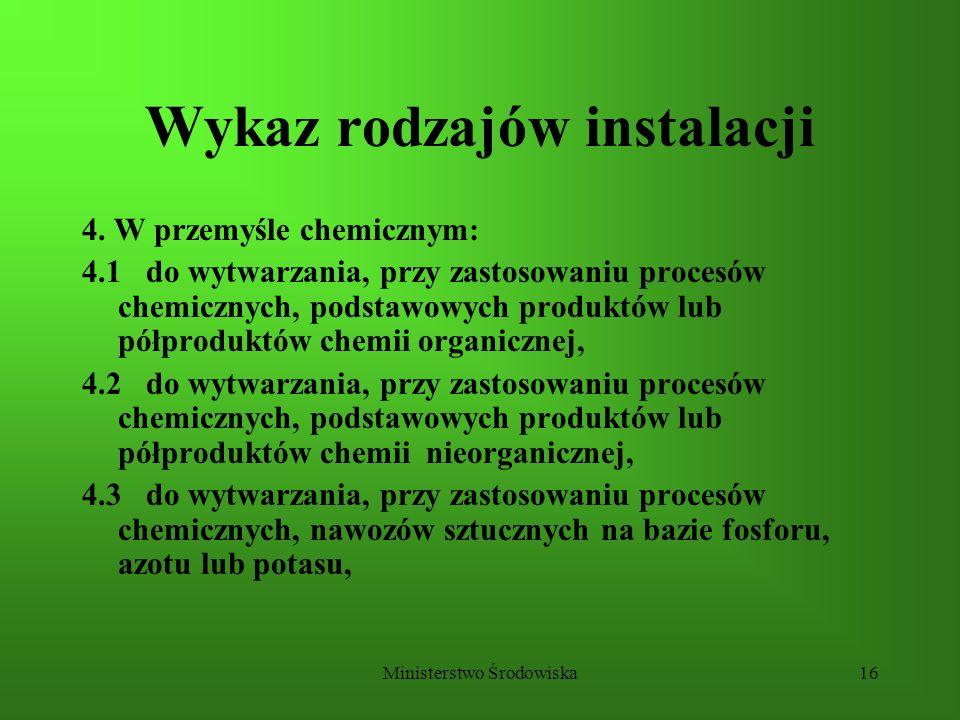 Ministerstwo Środowiska16 Wykaz rodzajów instalacji 4. W przemyśle chemicznym: 4.1 do wytwarzania, przy zastosowaniu procesów chemicznych, podstawowyc