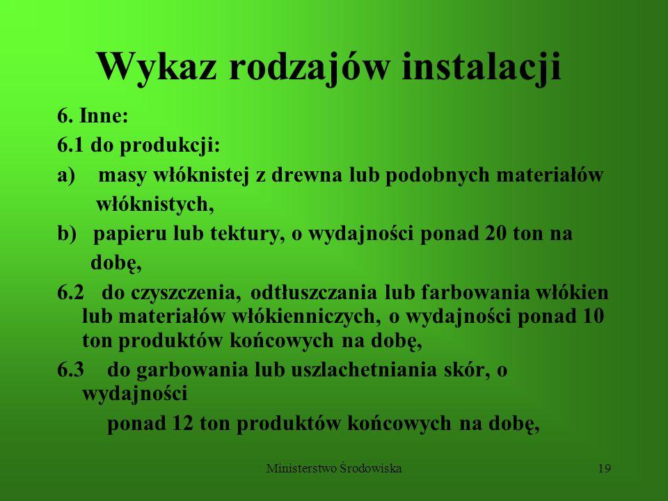 Ministerstwo Środowiska19 Wykaz rodzajów instalacji 6. Inne: 6.1 do produkcji: a) masy włóknistej z drewna lub podobnych materiałów włóknistych, b) pa