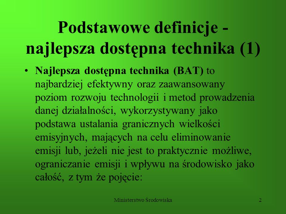 Ministerstwo Środowiska3 Podstawowe definicje - najlepsza dostępna technika (2) a)technika oznacza zarówno stosowaną technologię, jak i sposób, w jaki dana instalacja jest projektowana, wykonywana, eksploatowana oraz likwidowana, b)dostępne techniki oznacza techniki o takim stopniu rozwoju, który umożliwia ich praktyczne zastosowanie w danej dziedzinie przemysłu, z uwzględnieniem warunków ekonomicznych i technicznych oraz rachunku kosztów inwestycyjnych i korzyści dla środowiska, a które to techniki prowadzący daną działalność może uzyskać, c)najlepsza technika oznacza najbardziej efektywną technikę w osiąganiu wysokiego ogólnego poziomu ochrony środowiska jako całości