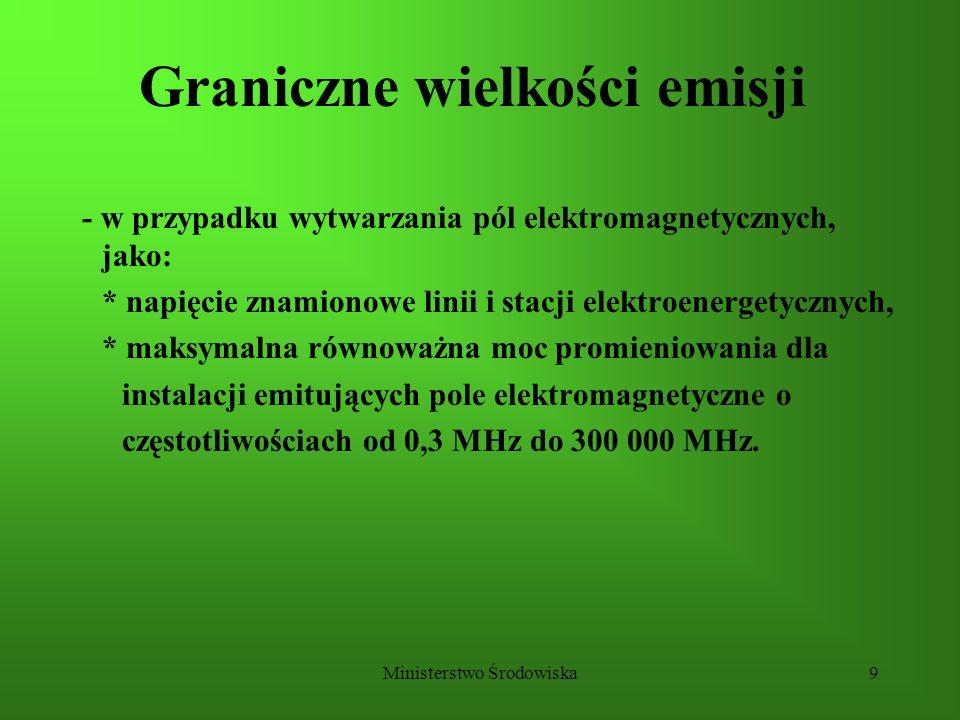 Ministerstwo Środowiska9 Graniczne wielkości emisji - w przypadku wytwarzania pól elektromagnetycznych, jako: * napięcie znamionowe linii i stacji ele