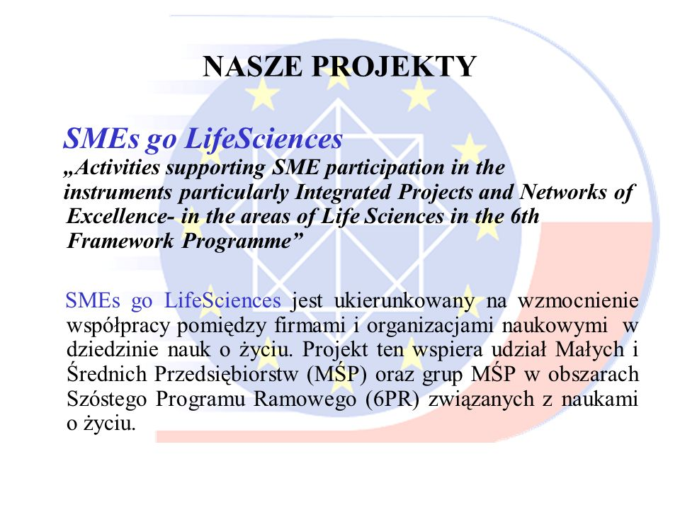 NASZE PROJEKTY SMEs go LifeSciences Activities supporting SME participation in the instruments particularly Integrated Projects and Networks of Excell
