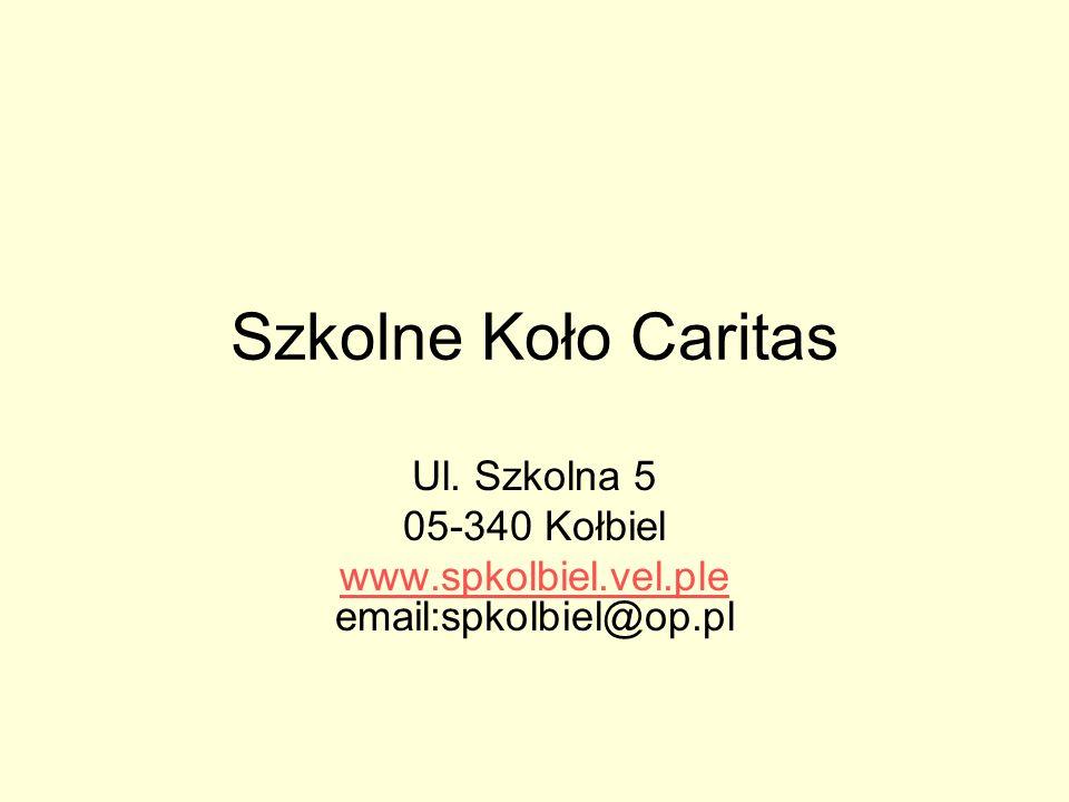 Szkolne Koło Caritas Ul. Szkolna 5 05-340 Kołbiel www.spkolbiel.vel.ple www.spkolbiel.vel.ple email:spkolbiel@op.pl