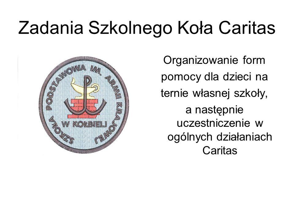 Zadania Szkolnego Koła Caritas Organizowanie form pomocy dla dzieci na ternie własnej szkoły, a następnie uczestniczenie w ogólnych działaniach Carita