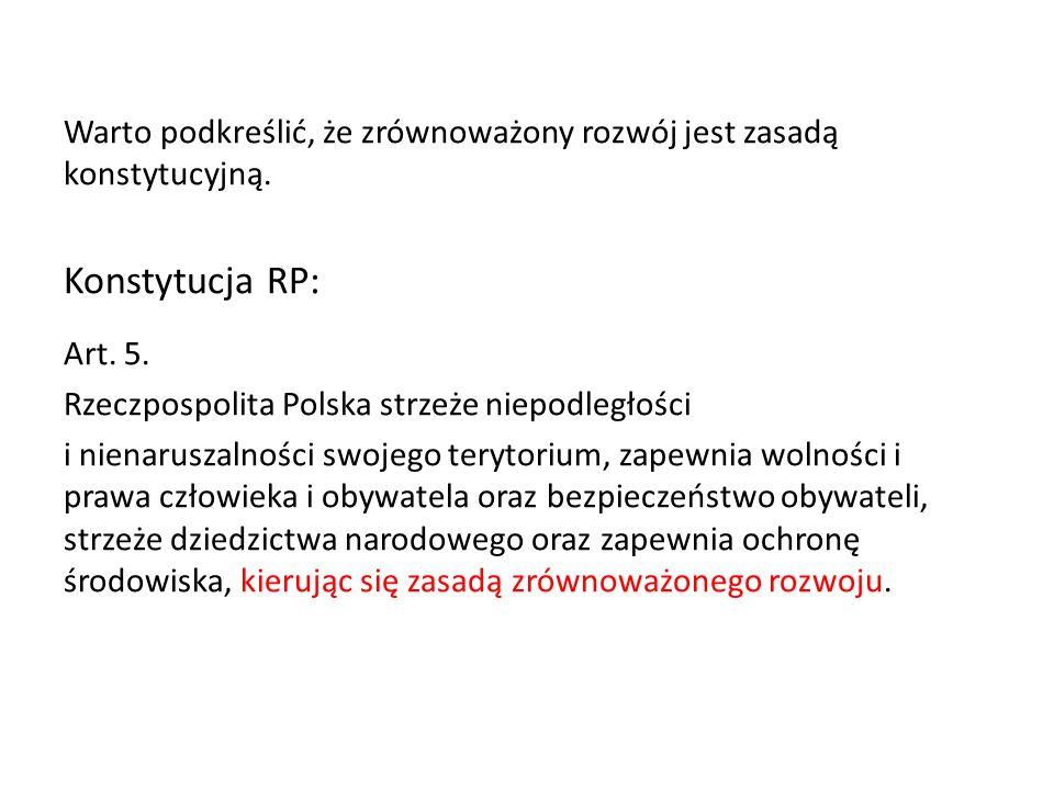 Warto podkreślić, że zrównoważony rozwój jest zasadą konstytucyjną. Konstytucja RP: Art. 5. Rzeczpospolita Polska strzeże niepodległości i nienaruszal